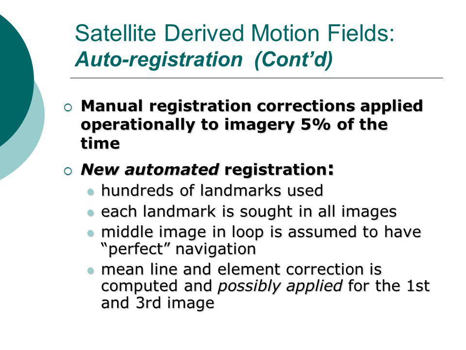 Satellite Derived Motion Fields: Auto-registration (Cont'd)  Manual registration corrections applied operationally to imagery 5% of the time  New automated registration : hundreds of landmarks used hundreds of landmarks used each landmark is sought in all images each landmark is sought in all images middle image in loop is assumed to have perfect navigation middle image in loop is assumed to have perfect navigation mean line and element correction is computed and possibly applied for the 1st and 3rd image mean line and element correction is computed and possibly applied for the 1st and 3rd image