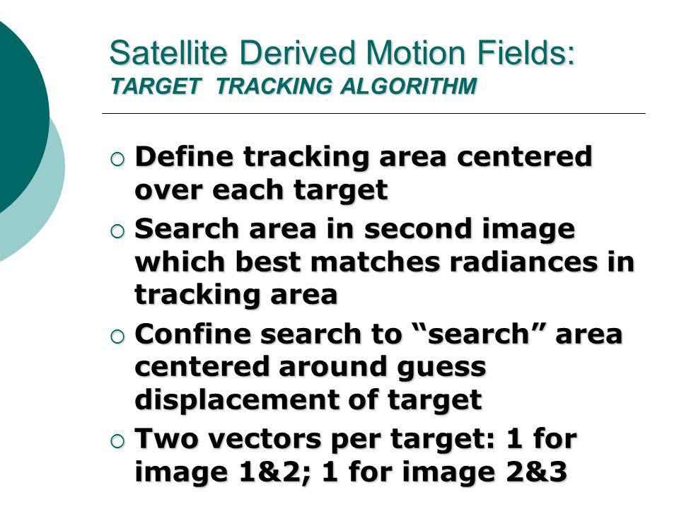 Satellite Derived Motion Fields: TARGET TRACKING ALGORITHM  Define tracking area centered over each target  Search area in second image which best matches radiances in tracking area  Confine search to search area centered around guess displacement of target  Two vectors per target: 1 for image 1&2; 1 for image 2&3