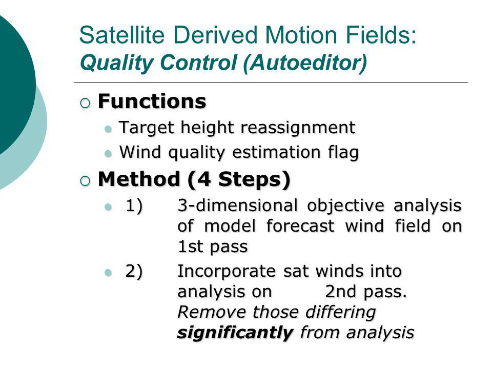 Satellite Derived Motion Fields: Quality Control (Autoeditor)  Functions Target height reassignment Target height reassignment Wind quality estimation flag Wind quality estimation flag  Method (4 Steps) 1)3-dimensional objective analysis of model forecast wind field on 1st pass 1)3-dimensional objective analysis of model forecast wind field on 1st pass 2)Incorporate sat winds into analysis on 2nd pass.