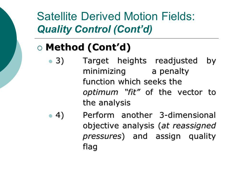 Satellite Derived Motion Fields: Quality Control (Cont'd)  Method (Cont'd) 3)Target heights readjusted by minimizing a penalty function which seeks the optimum fit of the vector to the analysis 3)Target heights readjusted by minimizing a penalty function which seeks the optimum fit of the vector to the analysis 4)Perform another 3-dimensional objective analysis (at reassigned pressures) and assign quality flag 4)Perform another 3-dimensional objective analysis (at reassigned pressures) and assign quality flag