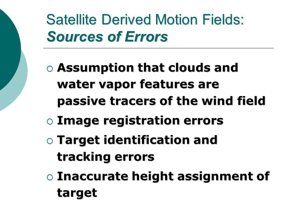 Satellite Derived Motion Fields: Sources of Errors  Assumption that clouds and water vapor features are passive tracers of the wind field  Image registration errors  Target identification and tracking errors  Inaccurate height assignment of target