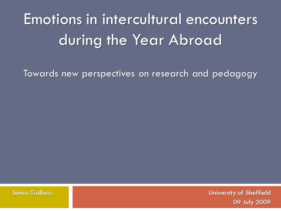 Emotions in intercultural encounters during the Year Abroad Towards new perspectives on research and pedagogy SoniaGallucci University of Sheffield So