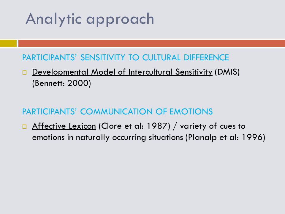 Analytic approach PARTICIPANTS' SENSITIVITY TO CULTURAL DIFFERENCE  Developmental Model of Intercultural Sensitivity (DMIS) (Bennett: 2000) PARTICIPANTS' COMMUNICATION OF EMOTIONS  Affective Lexicon (Clore et al: 1987) / variety of cues to emotions in naturally occurring situations (Planalp et al: 1996)