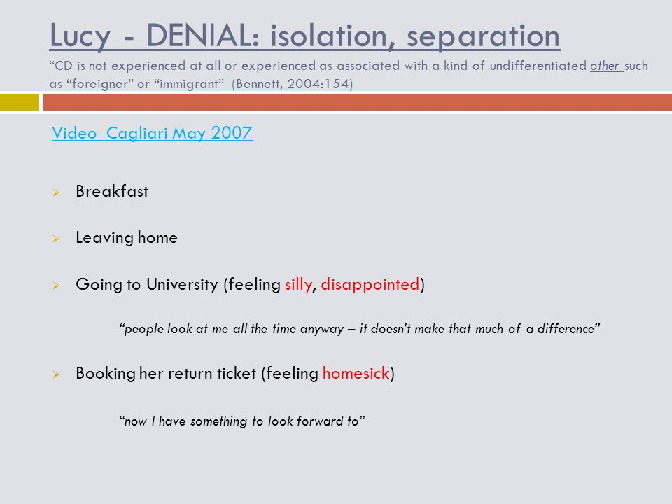 Lucy - DENIAL: isolation, separation CD is not experienced at all or experienced as associated with a kind of undifferentiated other such as foreigner or immigrant (Bennett, 2004:154) Video Cagliari May 2007  Breakfast  Leaving home  Going to University (feeling silly, disappointed) people look at me all the time anyway – it doesn't make that much of a difference  Booking her return ticket (feeling homesick) now I have something to look forward to
