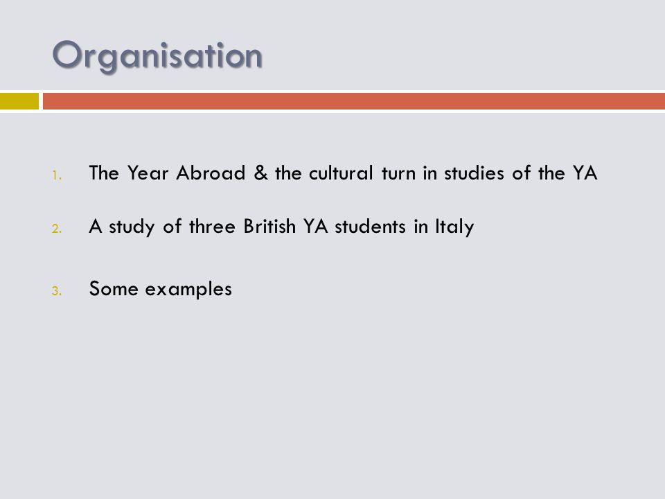 Organisation 1. The Year Abroad & the cultural turn in studies of the YA 2. A study of three British YA students in Italy 3. Some examples