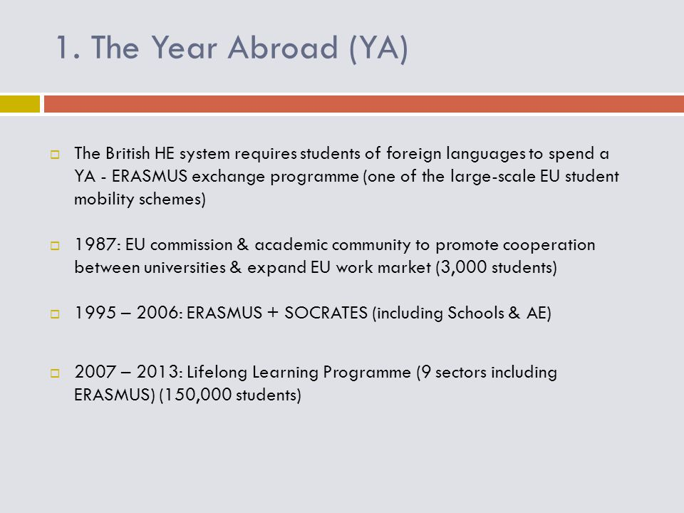 1. The Year Abroad (YA)  The British HE system requires students of foreign languages to spend a YA - ERASMUS exchange programme (one of the large-sc