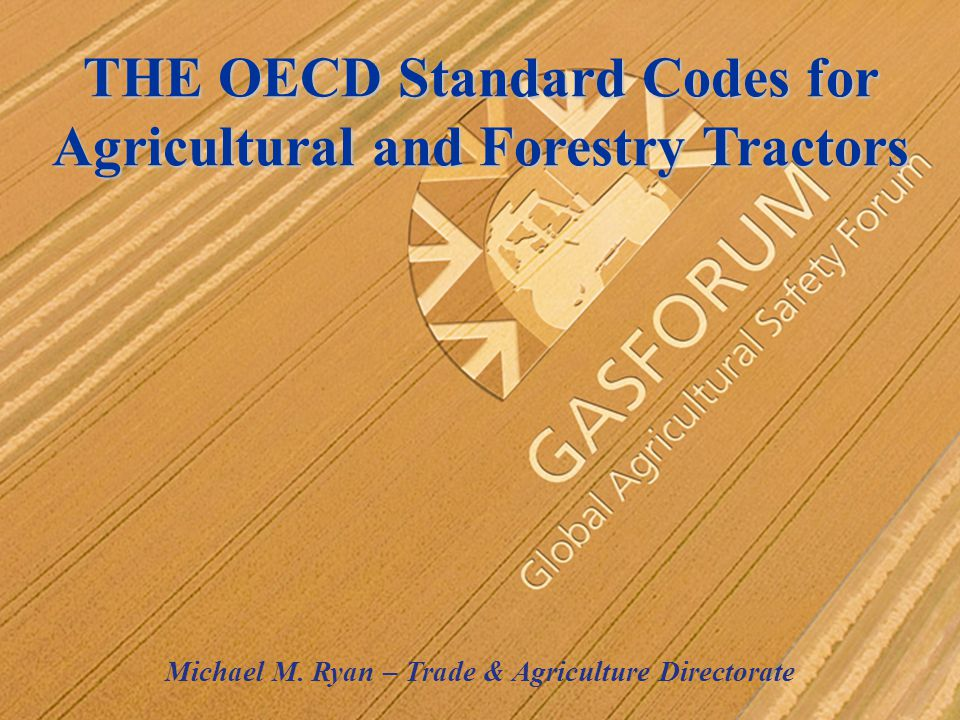 THE OECD Standard Codes for Agricultural and Forestry Tractors Michael M. Ryan – Trade & Agriculture Directorate