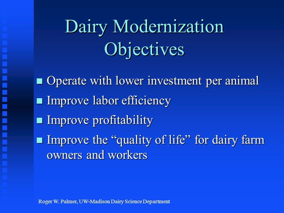 Roger W. Palmer, UW-Madison Dairy Science Department Dairy Modernization Objectives n Operate with lower investment per animal n Improve labor efficie