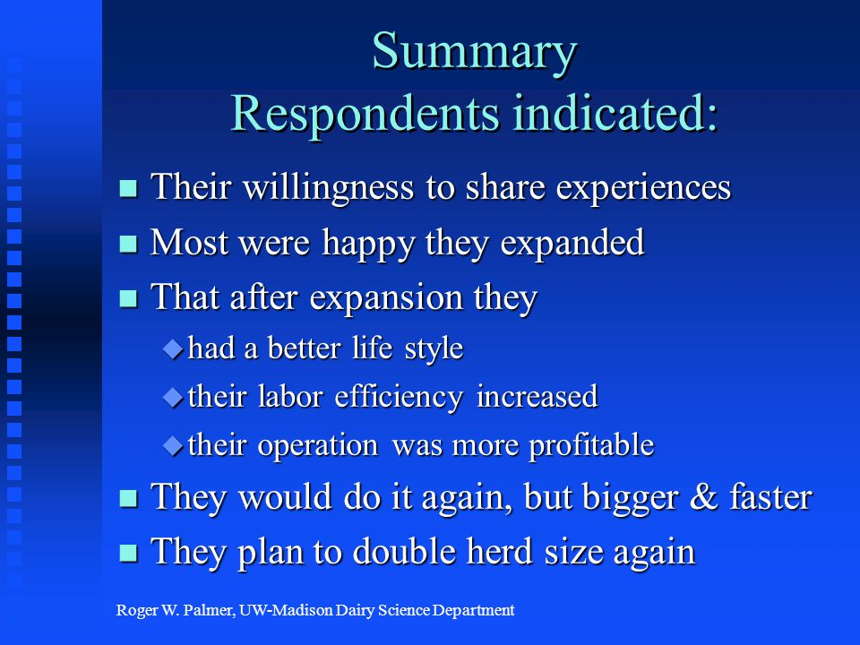 Roger W. Palmer, UW-Madison Dairy Science Department Summary Respondents indicated: n Their willingness to share experiences n Most were happy they ex