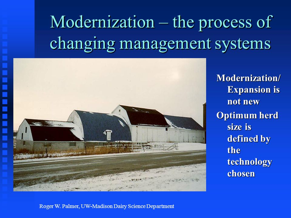 Roger W. Palmer, UW-Madison Dairy Science Department Modernization – the process of changing management systems Modernization/ Expansion is not new Op