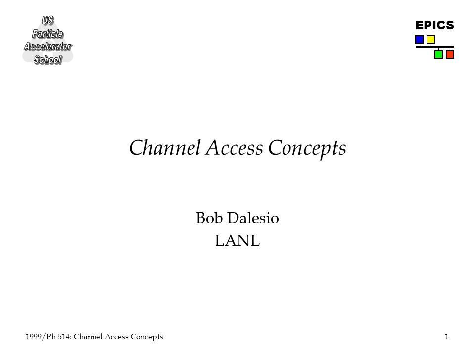1 1999/Ph 514: Channel Access Concepts EPICS Channel Access Concepts Bob Dalesio LANL