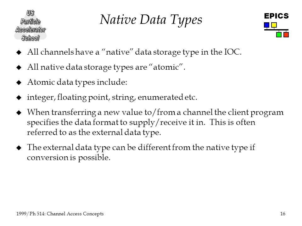 16 1999/Ph 514: Channel Access Concepts EPICS Native Data Types u All channels have a native data storage type in the IOC.