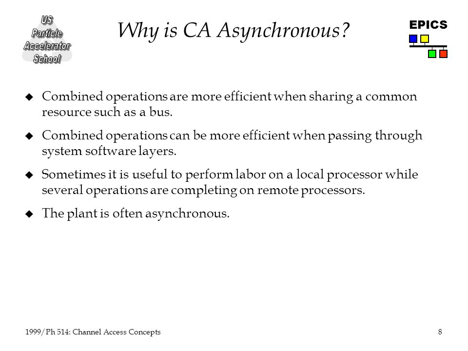8 1999/Ph 514: Channel Access Concepts EPICS Why is CA Asynchronous.