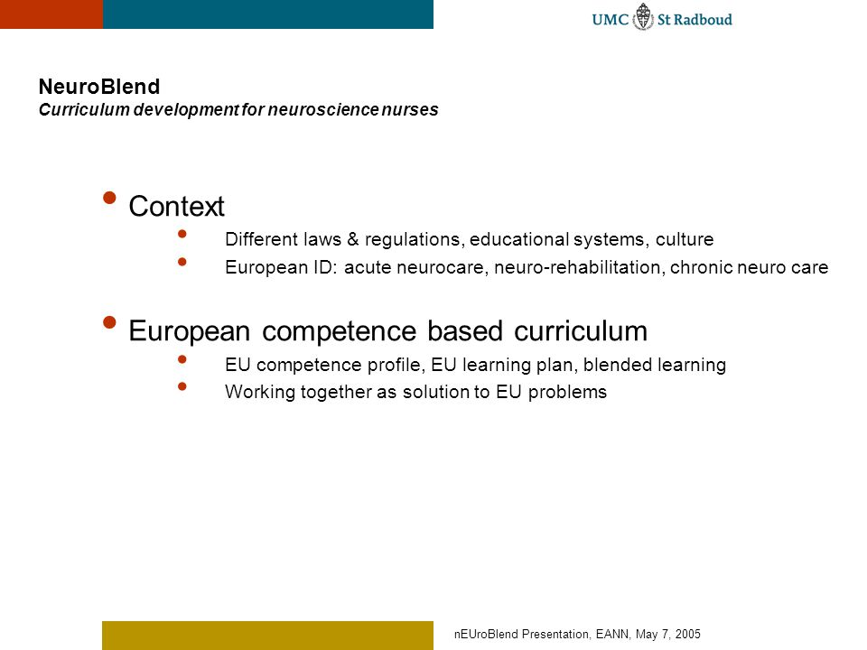 nEUroBlend Presentation, EANN, May 7, 2005 Strategy components NeuroBlend Integrated curriculum development EU competence profile, EU learning plan, Blended Learning Plan Plan for 'train the trainer' Plan for educational organisation Material development Follow ups: Quality management, train the trainer E-tools 'workspace' Shared workspace Repository, metadata, Management Curriculum conferences Kick-off meeting & closing convention Continuous monitoring, surveys Core group – EU/national associations