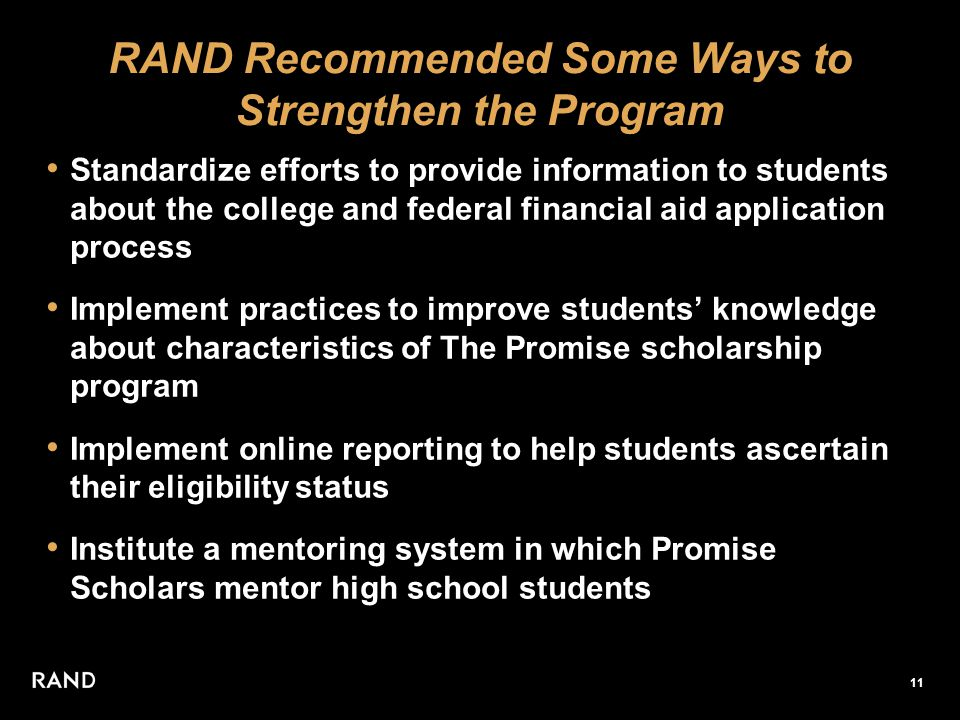 11 RAND Recommended Some Ways to Strengthen the Program Standardize efforts to provide information to students about the college and federal financial