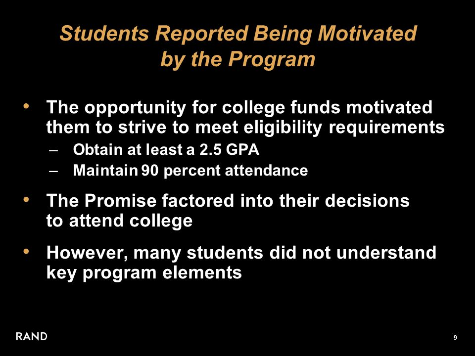 9 Students Reported Being Motivated by the Program The opportunity for college funds motivated them to strive to meet eligibility requirements –Obtain