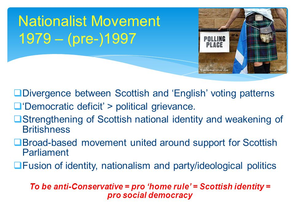 Nationalist Movement 1979 – (pre-)1997  Divergence between Scottish and 'English' voting patterns  'Democratic deficit' > political grievance.