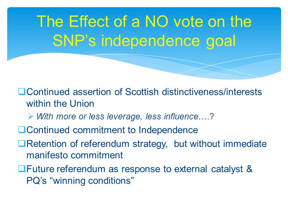 Continued assertion of Scottish distinctiveness/interests within the Union  With more or less leverage, less influence…..