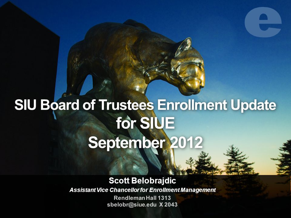 SIU Board of Trustees Enrollment Update for SIUE September 2012 Scott Belobrajdic Assistant Vice Chancellor for Enrollment Management Rendleman Hall 1313 sbelobr@siue.edu X 2043