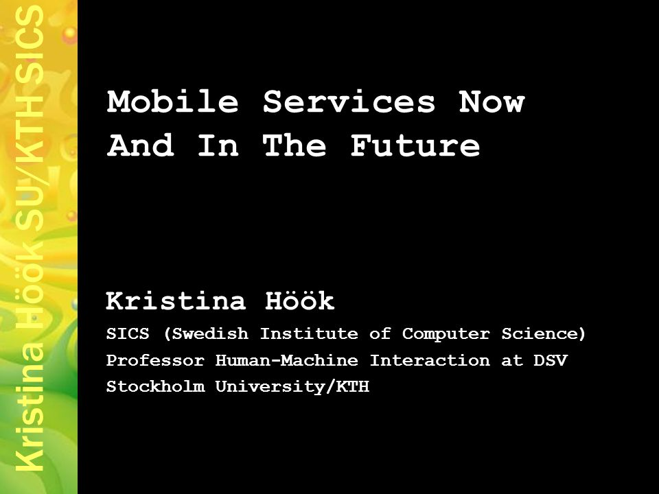 Kristina Höök SU/KTH SICS Mobile Services Now And In The Future Kristina Höök SICS (Swedish Institute of Computer Science) Professor Human-Machine Interaction at DSV Stockholm University/KTH