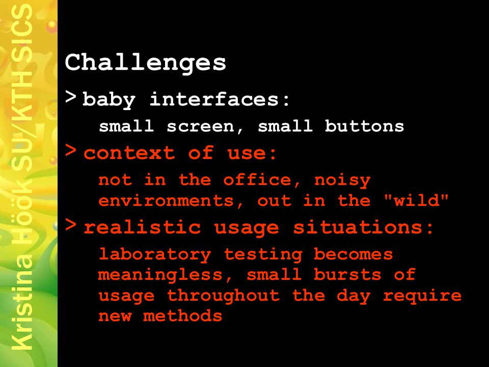 Kristina Höök SU/KTH SICS > baby interfaces: small screen, small buttons > context of use: not in the office, noisy environments, out in the wild > realistic usage situations: laboratory testing becomes meaningless, small bursts of usage throughout the day require new methods Challenges