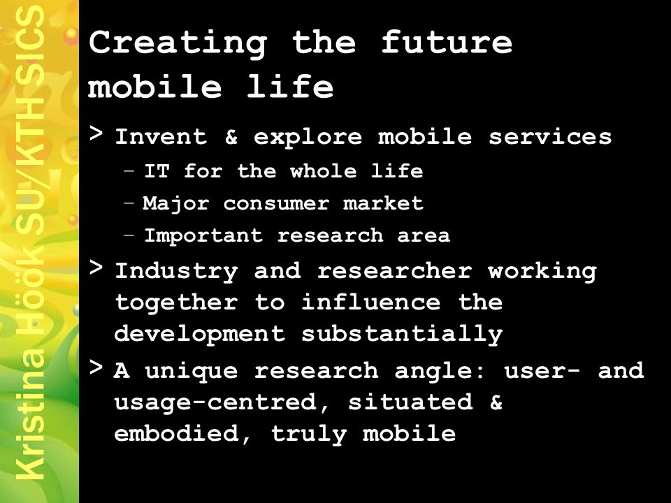 Kristina Höök SU/KTH SICS Creating the future mobile life > Invent & explore mobile services –IT for the whole life –Major consumer market –Important research area > Industry and researcher working together to influence the development substantially > A unique research angle: user- and usage-centred, situated & embodied, truly mobile