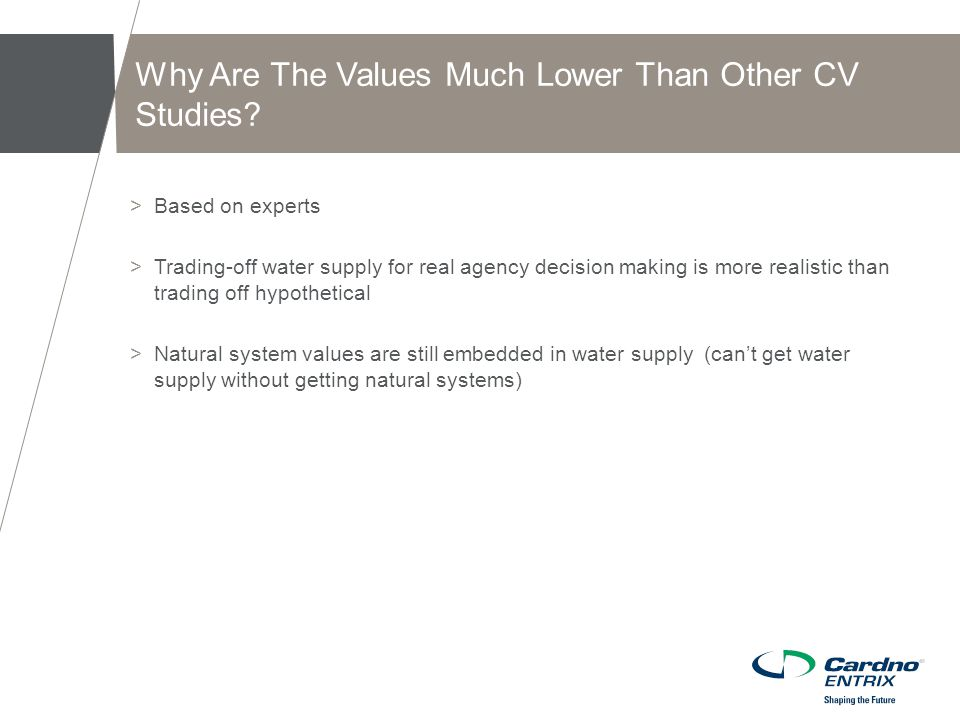 >Based on experts >Trading-off water supply for real agency decision making is more realistic than trading off hypothetical >Natural system values are still embedded in water supply (can't get water supply without getting natural systems) Why Are The Values Much Lower Than Other CV Studies