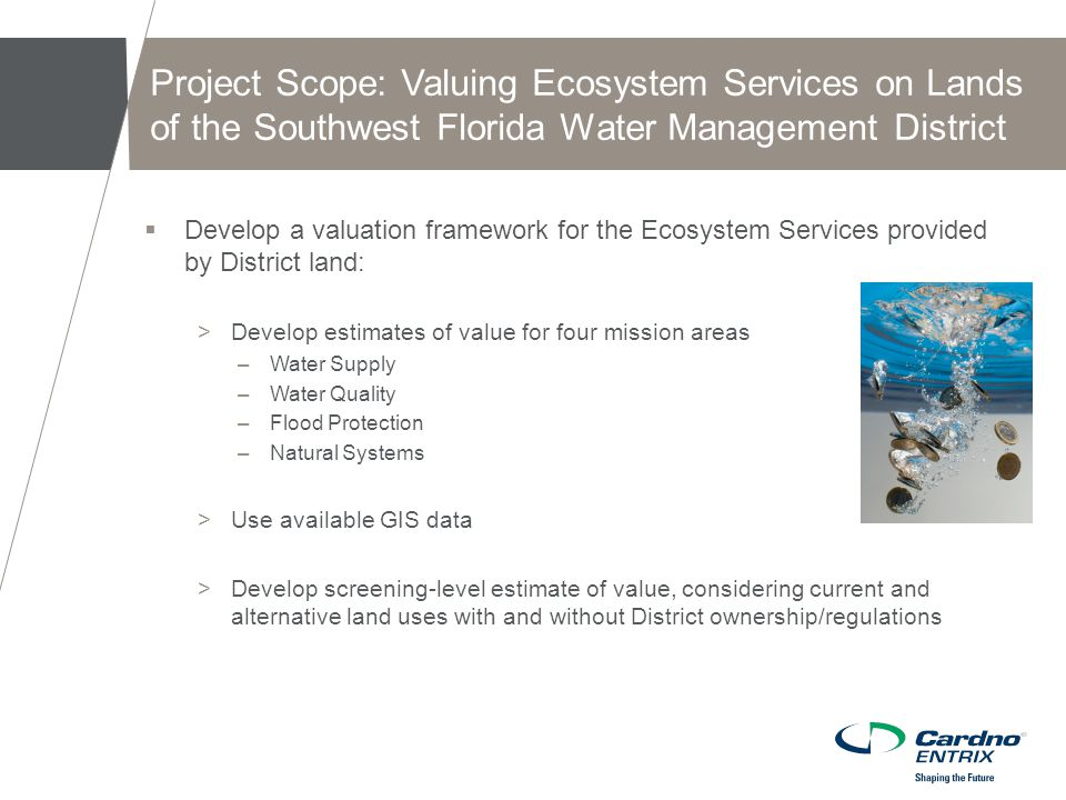  Develop a valuation framework for the Ecosystem Services provided by District land: >Develop estimates of value for four mission areas –Water Supply –Water Quality –Flood Protection –Natural Systems >Use available GIS data >Develop screening-level estimate of value, considering current and alternative land uses with and without District ownership/regulations Project Scope: Valuing Ecosystem Services on Lands of the Southwest Florida Water Management District