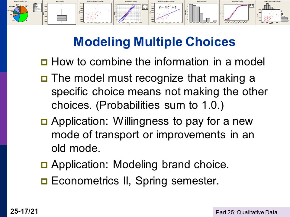 Part 25: Qualitative Data 25-17/21 Modeling Multiple Choices  How to combine the information in a model  The model must recognize that making a specific choice means not making the other choices.