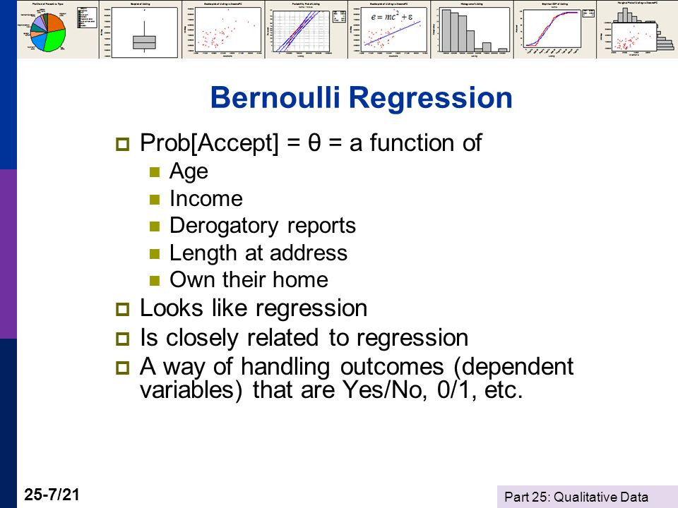 Part 25: Qualitative Data 25-7/21 Bernoulli Regression  Prob[Accept] = θ = a function of Age Income Derogatory reports Length at address Own their home  Looks like regression  Is closely related to regression  A way of handling outcomes (dependent variables) that are Yes/No, 0/1, etc.
