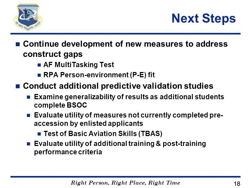 Right Person, Right Place, Right Time 18 Next Steps Continue development of new measures to address construct gaps AF MultiTasking Test RPA Person-environment (P-E) fit Conduct additional predictive validation studies Examine generalizability of results as additional students complete BSOC Evaluate utility of measures not currently completed pre- accession by enlisted applicants Test of Basic Aviation Skills (TBAS) Evaluate utility of additional training & post-training performance criteria
