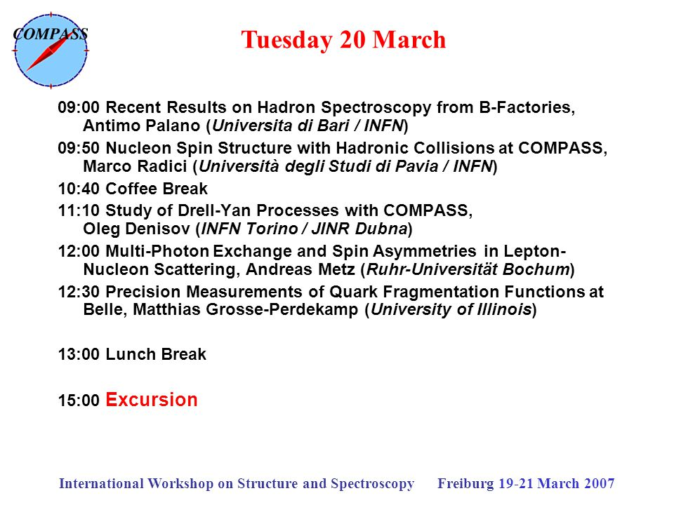 International Workshop on Structure and Spectroscopy Freiburg 19-21 March 2007 09:00 Recent Results on Hadron Spectroscopy from B-Factories, Antimo Palano (Universita di Bari / INFN) 09:50 Nucleon Spin Structure with Hadronic Collisions at COMPASS, Marco Radici (Università degli Studi di Pavia / INFN) 10:40 Coffee Break 11:10 Study of Drell-Yan Processes with COMPASS, Oleg Denisov (INFN Torino / JINR Dubna) 12:00 Multi-Photon Exchange and Spin Asymmetries in Lepton- Nucleon Scattering, Andreas Metz (Ruhr-Universität Bochum) 12:30 Precision Measurements of Quark Fragmentation Functions at Belle, Matthias Grosse-Perdekamp (University of Illinois) 13:00 Lunch Break 15:00 Excursion Tuesday 20 March