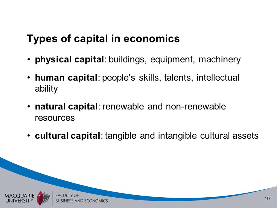10 physical capital: buildings, equipment, machinery human capital: people's skills, talents, intellectual ability natural capital: renewable and non-