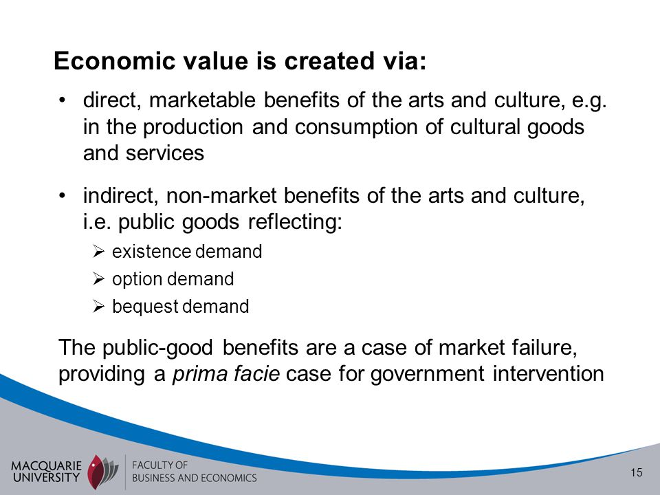 15 Economic value is created via: direct, marketable benefits of the arts and culture, e.g. in the production and consumption of cultural goods and se