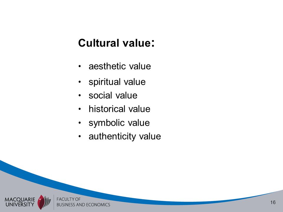 16 Cultural value : aesthetic value spiritual value social value historical value symbolic value authenticity value