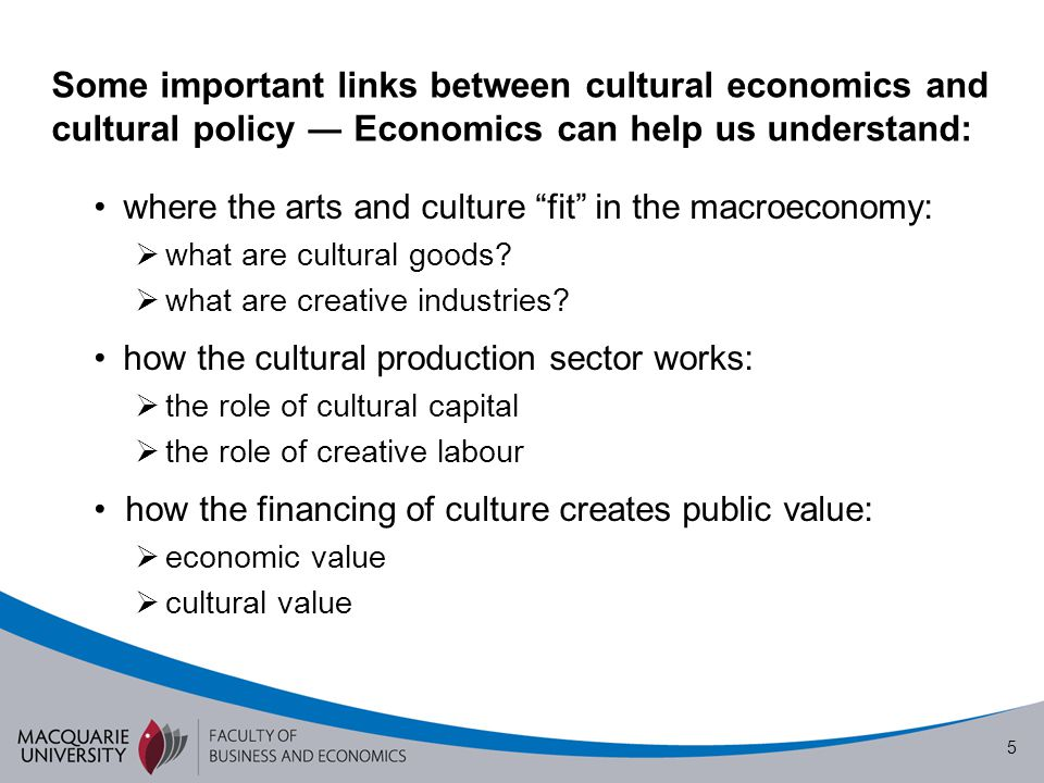 "5 Some important links between cultural economics and cultural policy ― Economics can help us understand: where the arts and culture ""fit"" in the macr"