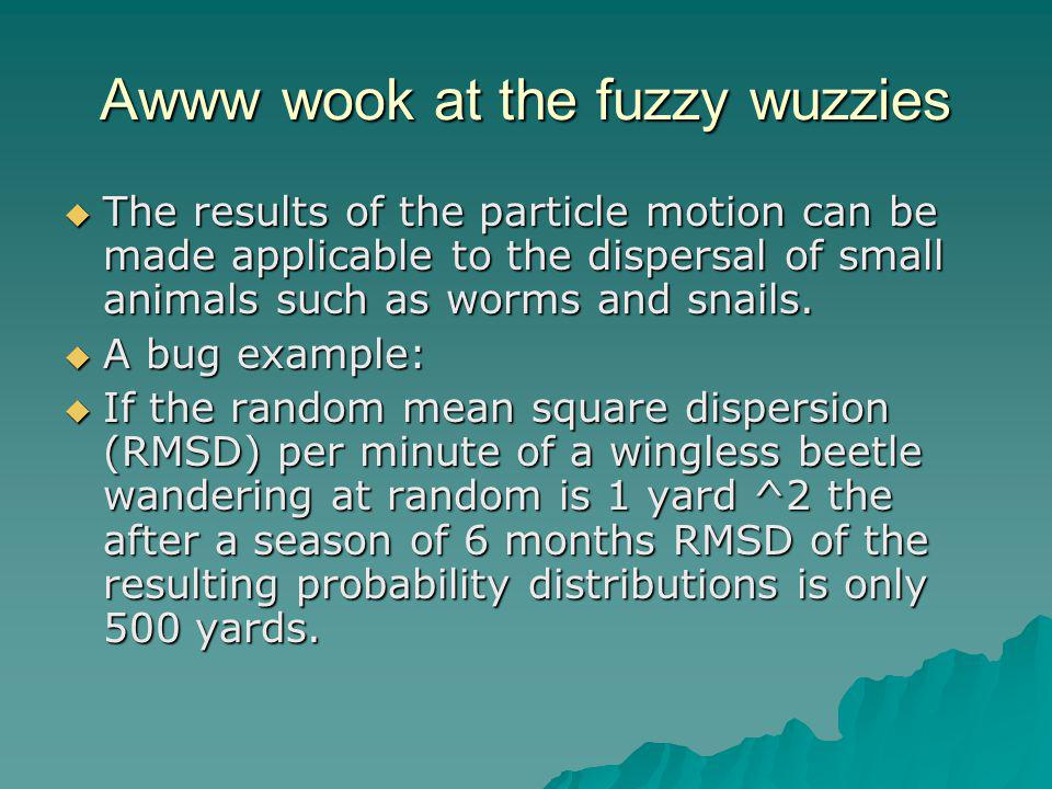 Awww wook at the fuzzy wuzzies  The results of the particle motion can be made applicable to the dispersal of small animals such as worms and snails.