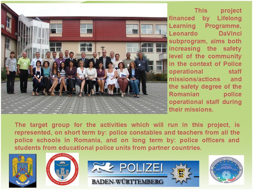 The target group for the activities which will run in this project, is represented, on short term by: police constables and teachers from all the police schools in Romania, and on long term by: police officers and students from educational police units from partner countries.