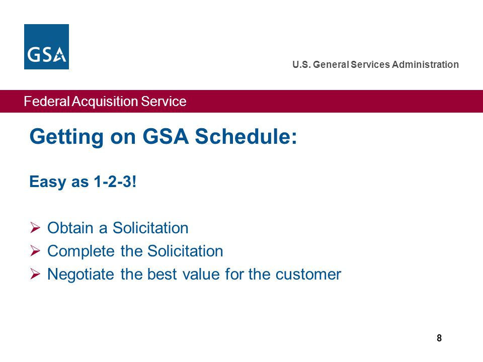 Federal Acquisition Service U.S. General Services Administration Getting on GSA Schedule: Easy as 1-2-3!  Obtain a Solicitation  Complete the Solici