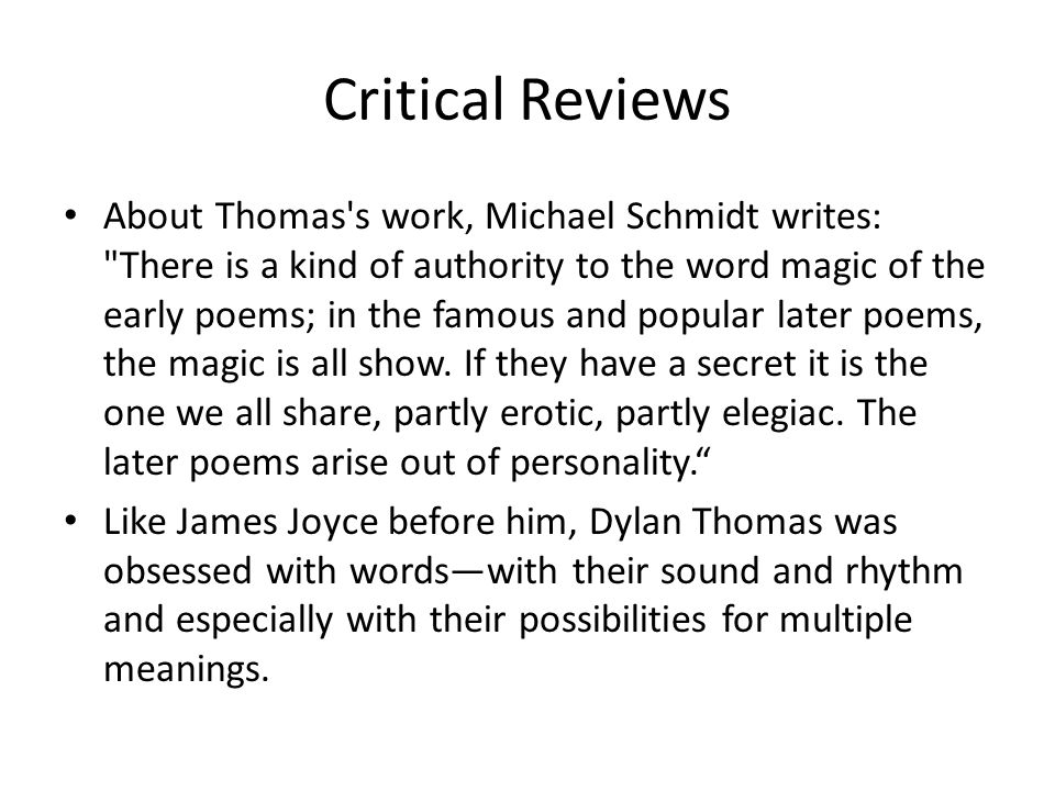 Critical Reviews About Thomas s work, Michael Schmidt writes: There is a kind of authority to the word magic of the early poems; in the famous and popular later poems, the magic is all show.