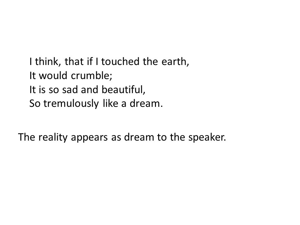 I think, that if I touched the earth, It would crumble; It is so sad and beautiful, So tremulously like a dream.