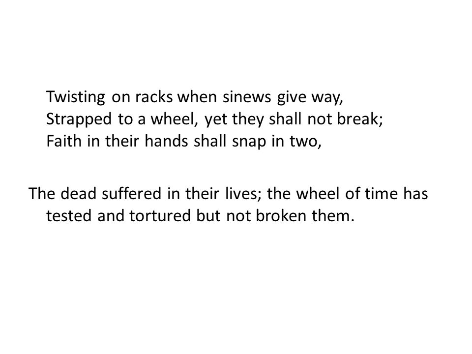 Twisting on racks when sinews give way, Strapped to a wheel, yet they shall not break; Faith in their hands shall snap in two, The dead suffered in their lives; the wheel of time has tested and tortured but not broken them.