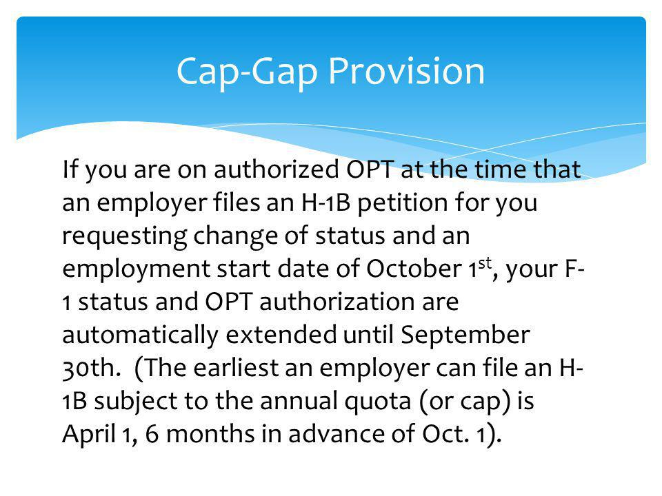Cap-Gap Provision If you are on authorized OPT at the time that an employer files an H-1B petition for you requesting change of status and an employme