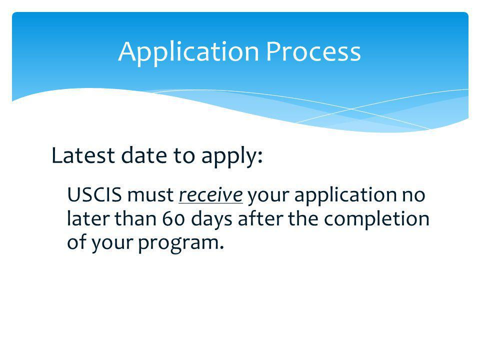 Latest date to apply: USCIS must receive your application no later than 60 days after the completion of your program. Application Process
