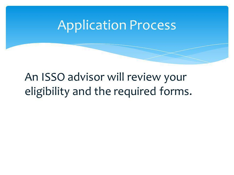An ISSO advisor will review your eligibility and the required forms. Application Process