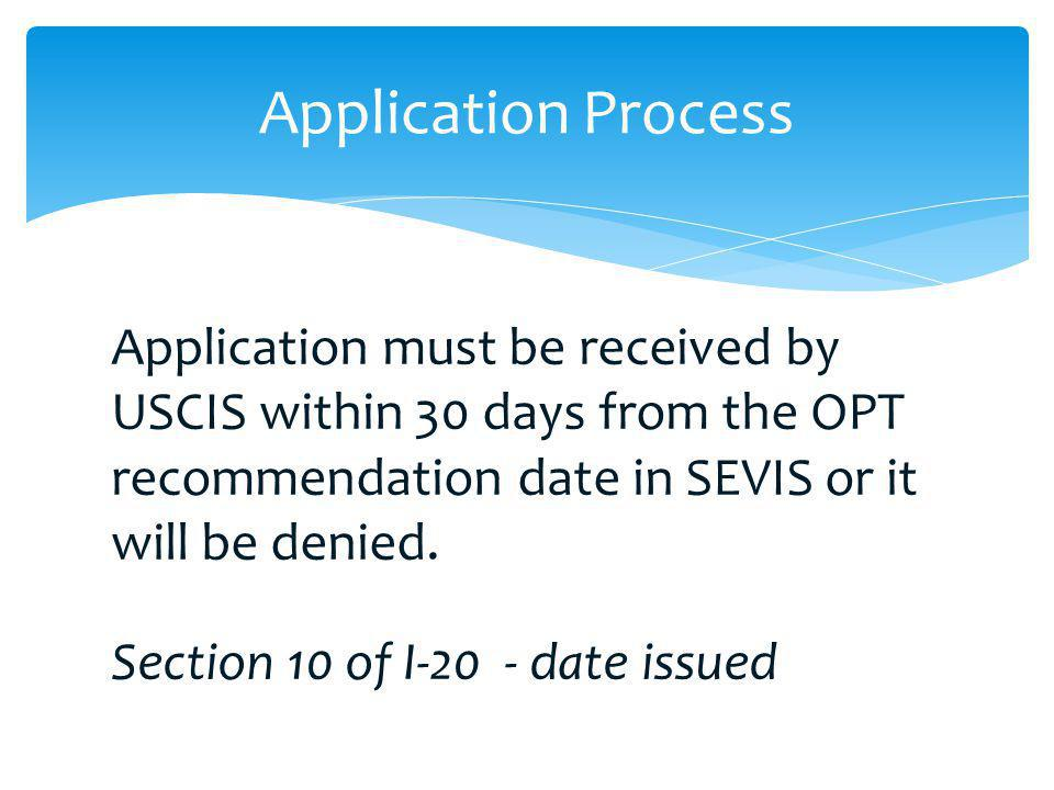 Application must be received by USCIS within 30 days from the OPT recommendation date in SEVIS or it will be denied. Section 10 of I-20 - date issued