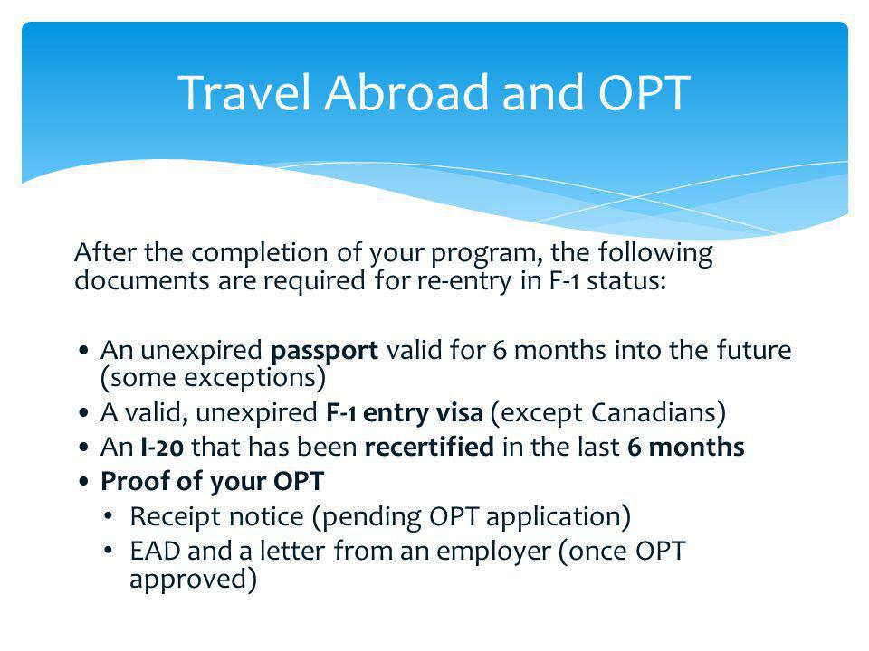 After the completion of your program, the following documents are required for re-entry in F-1 status: An unexpired passport valid for 6 months into t