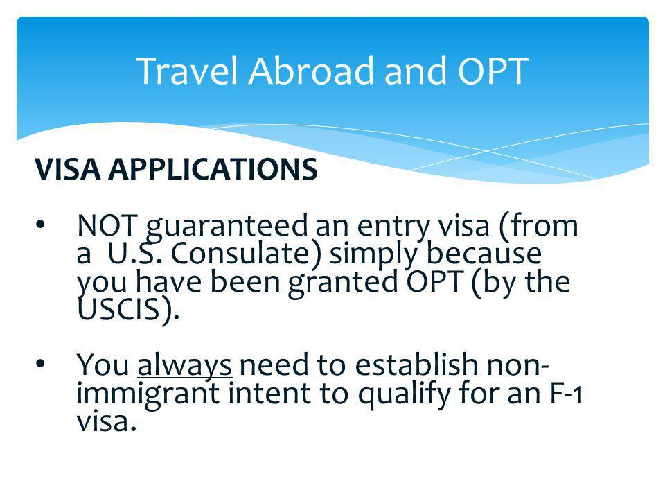 VISA APPLICATIONS NOT guaranteed an entry visa (from a U.S. Consulate) simply because you have been granted OPT (by the USCIS). You always need to est