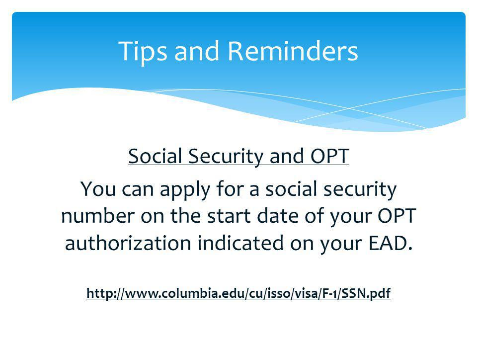 Social Security and OPT You can apply for a social security number on the start date of your OPT authorization indicated on your EAD. http://www.colum