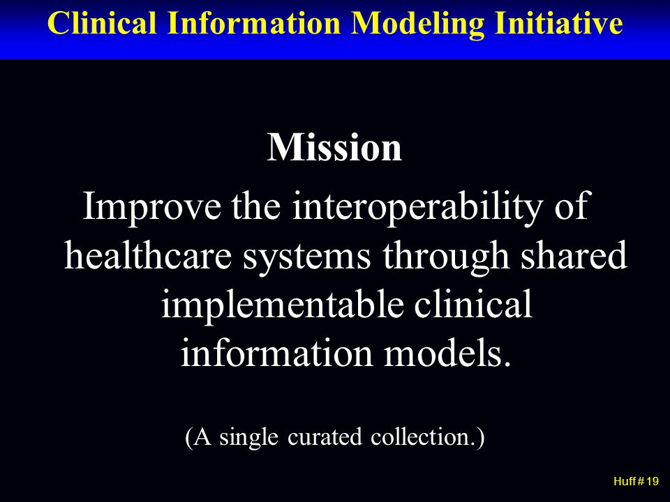 Clinical Information Modeling Initiative Mission Improve the interoperability of healthcare systems through shared implementable clinical information models.